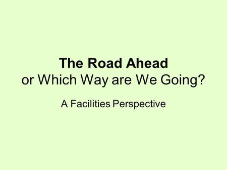 The Road Ahead or Which Way are We Going? A Facilities Perspective.