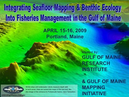 APRIL 15-16, 2009 Portland, Maine Hosted by: GULF OF MAINE RESEARCH INSTITUTE & GULF OF MAINE MAPPING INITIATIVE.