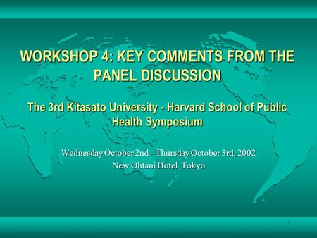 1 WORKSHOP 4: KEY COMMENTS FROM THE PANEL DISCUSSION The 3rd Kitasato University - Harvard School of Public Health Symposium Wednesday October 2nd - Thursday.