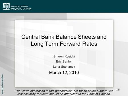 1/21 Central Bank Balance Sheets and Long Term Forward Rates Sharon Kozicki Eric Santor Lena Suchanek March 12, 2010 The views expressed in this presentation.