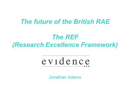 The future of the British RAE The REF (Research Excellence Framework) Jonathan Adams.