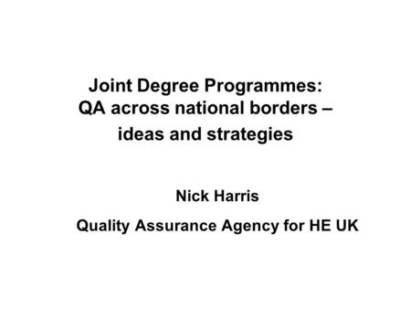 Joint Degree Programmes: QA across national borders – ideas and strategies Nick Harris Quality Assurance Agency for HE UK.