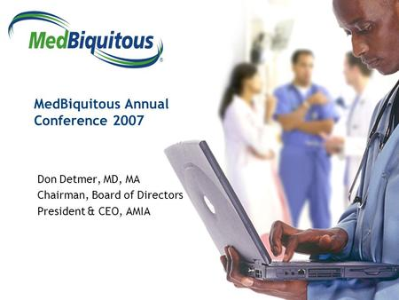 ® MedBiquitous Annual Conference 2007 Don Detmer, MD, MA Chairman, Board of Directors President & CEO, AMIA.