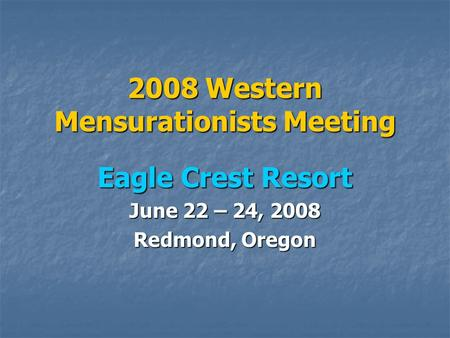 2008 Western Mensurationists Meeting Eagle Crest Resort June 22 – 24, 2008 Redmond, Oregon.