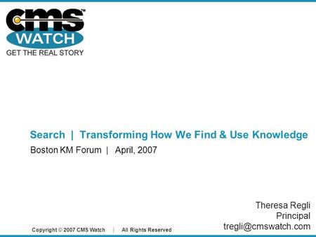 Copyright © 2007 CMS Watch | All Rights Reserved Search | Transforming How We Find & Use Knowledge Boston KM Forum | April, 2007 Theresa Regli Principal.