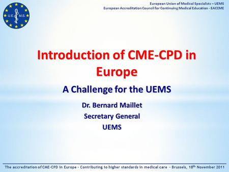 Introduction of CME-CPD in Europe A Challenge for the UEMS Dr. Bernard Maillet Secretary General UEMS.