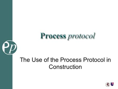 The Use of the Process Protocol in Construction. Richard Baldwin Workshop Chairman.
