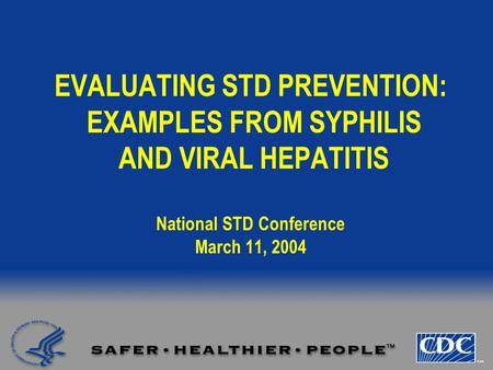 EVALUATING STD PREVENTION: EXAMPLES FROM SYPHILIS AND VIRAL HEPATITIS National STD Conference March 11, 2004.