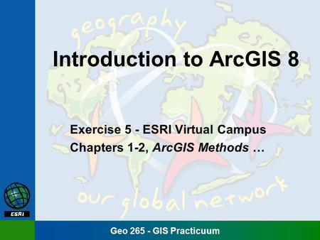 Geo 265 - GIS Practicuum Introduction to ArcGIS 8 Exercise 5 - ESRI Virtual Campus Chapters 1-2, ArcGIS Methods …