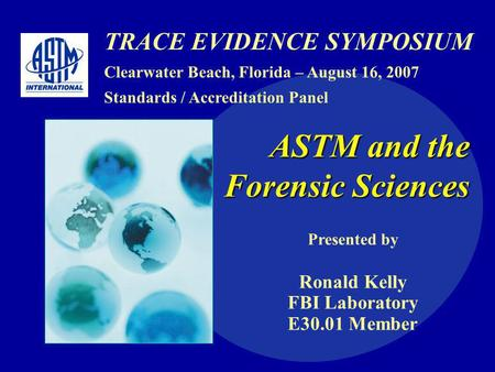 TRACE EVIDENCE SYMPOSIUM Clearwater Beach, Florida – August 16, 2007 Standards / Accreditation Panel ASTM and the Forensic Sciences Presented by Ronald.