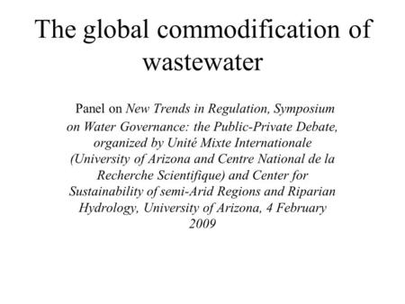 The global commodification of wastewater Panel on New Trends in Regulation, Symposium on Water Governance: the Public-Private Debate, organized by Unité.