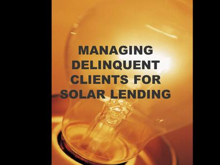 MANAGING DELINQUENT CLIENTS FOR SOLAR LENDING. What is the cause of delinquency It is important that MFIS should realize that delinquency is not a result.