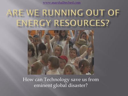 How can Technology save us from eminent global disaster? www.marshallteched.com.