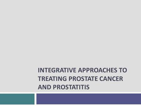 INTEGRATIVE APPROACHES TO TREATING PROSTATE CANCER AND PROSTATITIS.