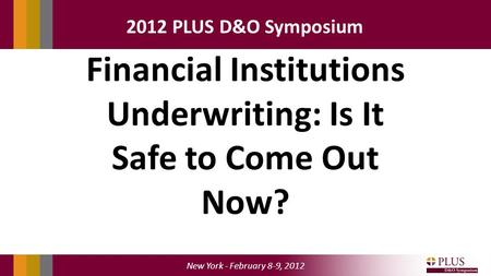 New York - February 8-9, 2012 2012 PLUS D&O Symposium Financial Institutions Underwriting: Is It Safe to Come Out Now?