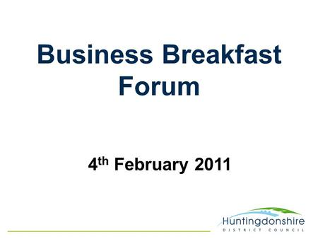 Business Breakfast Forum 4 th February 2011. David Monks Chief Executive Officer Huntingdonshire District Council Welcome.