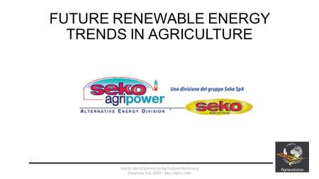 FUTURE RENEWABLE ENERGY TRENDS IN AGRICULTURE 1 Fourth World Summit on Agriculture Machinery December 5-6, 2013 ~ New Delhi, India.