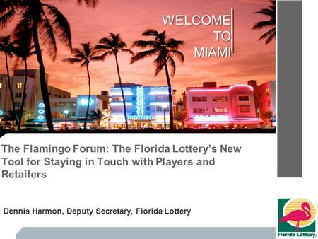 The Flamingo Forum: The Florida Lotterys New Tool for Staying in Touch with Players and Retailers WELCOMETOMIAMI Dennis Harmon, Deputy Secretary, Florida.