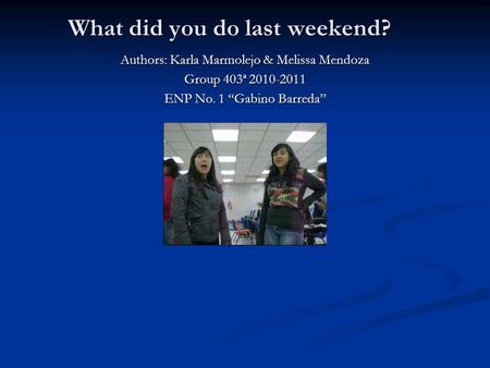 What did you do last weekend? Authors: Karla Marmolejo & Melissa Mendoza Group 403ª 2010-2011 ENP No. 1 Gabino Barreda.