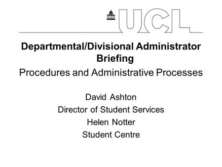 Departmental/Divisional Administrator Briefing Procedures and Administrative Processes David Ashton Director of Student Services Helen Notter Student Centre.