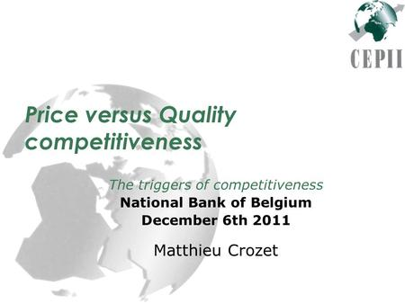 Price versus Quality competitiveness The triggers of competitiveness National Bank of Belgium December 6th 2011 Matthieu Crozet.