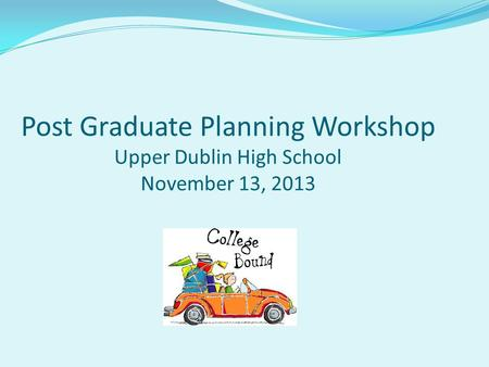 Post Graduate Planning Workshop Upper Dublin High School November 13, 2013.