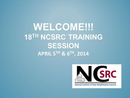 WELCOME!!! 18 TH NCSRC TRAINING SESSION APRIL 5 TH & 6 TH, 2014.