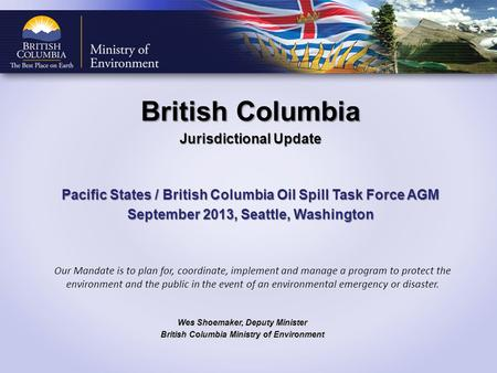 British Columbia Jurisdictional Update Pacific States / British Columbia Oil Spill Task Force AGM September 2013, Seattle, Washington Wes Shoemaker, Deputy.