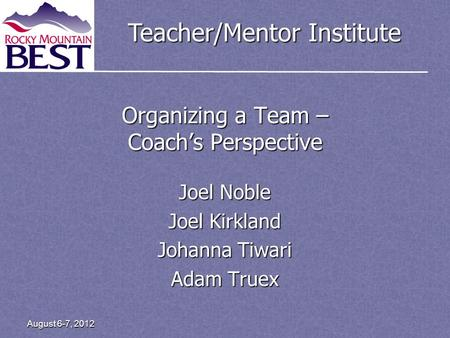 Teacher/Mentor Institute Organizing a Team – Coachs Perspective Joel Noble Joel Kirkland Johanna Tiwari Adam Truex August 6-7, 2012.
