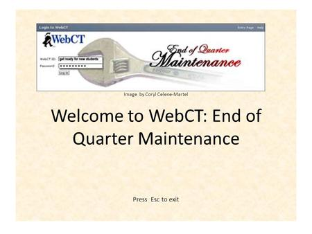 Graphic by Coryl Celene-Martel Image by Coryl Celene-Martel Welcome to WebCT: End of Quarter Maintenance Press Esc to exit.