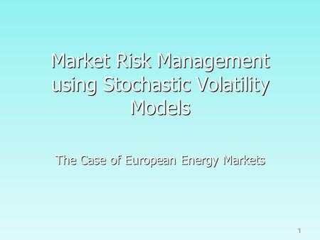 1 Market Risk Management using Stochastic Volatility Models The Case of European Energy Markets.