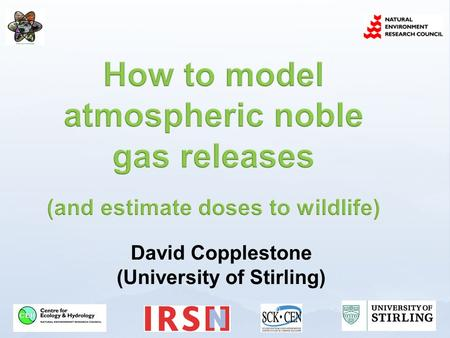 David Copplestone (University of Stirling). Whats the issue? Obtaining air concentrations for noble gases Estimating doses to wildlife from noble gases.