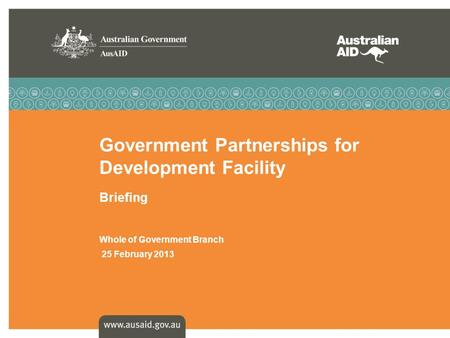 Government Partnerships for Development Facility Briefing Whole of Government Branch 25 February 2013.