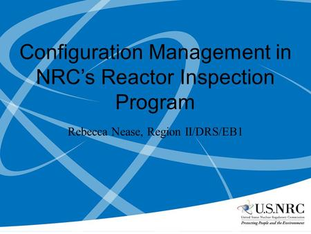 Configuration Management in NRCs Reactor Inspection Program Rebecca Nease, Region II/DRS/EB1.