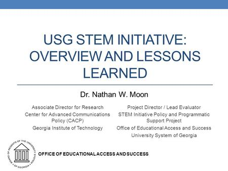 USG STEM INITIATIVE: OVERVIEW AND LESSONS LEARNED Associate Director for Research Center for Advanced Communications Policy (CACP) Georgia Institute of.