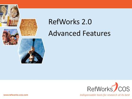 Indispensable tools for research at its best www.refworks-cos.com RefWorks 2.0 Advanced Features.