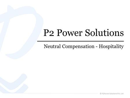 © P2Power Solutions Pvt. Ltd P2 Power Solutions Neutral Compensation - Hospitality.