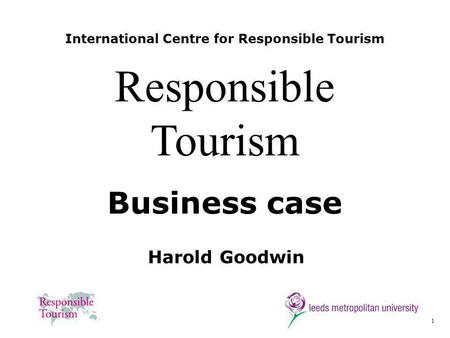 1 International Centre for Responsible Tourism Harold Goodwin Responsible Tourism Business case.