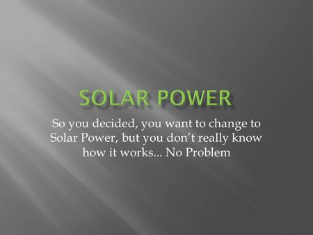 So you decided, you want to change to Solar Power, but you dont really know how it works... No Problem.