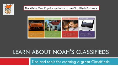 LEARN ABOUT NOAH'S CLASSIFIEDS Tips and tools for creating a great Classifieds The Webs Most Popular and easy to use Classifieds Software.