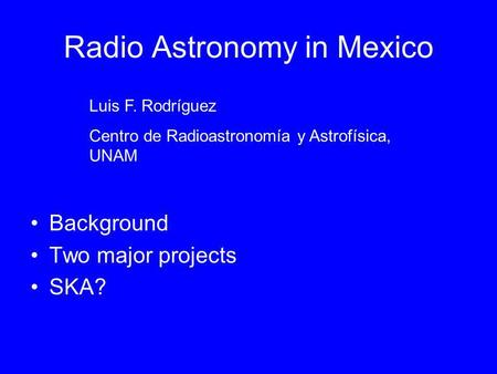 Radio Astronomy in Mexico Background Two major projects SKA? Luis F. Rodríguez Centro de Radioastronomía y Astrofísica, UNAM.