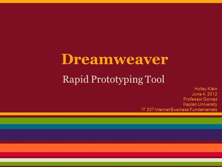 Dreamweaver Rapid Prototyping Tool Holley Klein June 4, 2012 Professor Gomez Kaplan University IT 337 Internet Business Fundamentals.