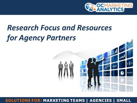 SOLUTIONS FOR: MARKETING TEAMS | AGENCIES | SMALL BUSINESS Research Focus and Resources for Agency Partners.