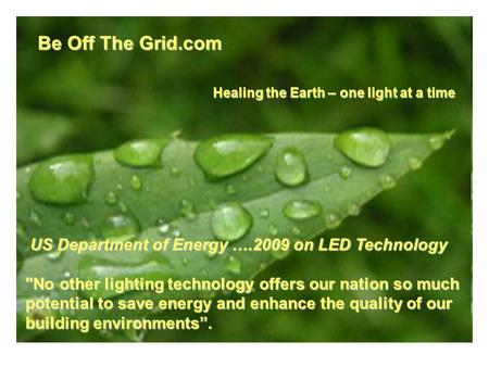 Be Off The Grid.com US Department of Energy ….2009 on LED Technology US Department of Energy ….2009 on LED Technology No other lighting technology offers.