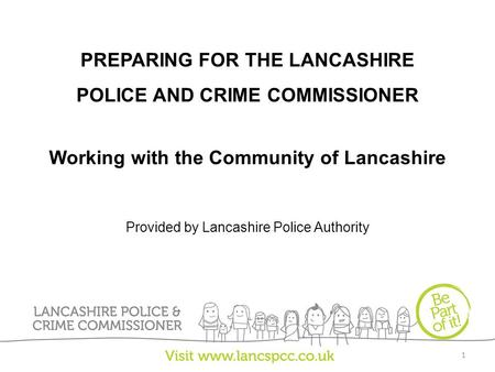 PREPARING FOR THE LANCASHIRE POLICE AND CRIME COMMISSIONER Working with the Community of Lancashire Provided by Lancashire Police Authority 1.