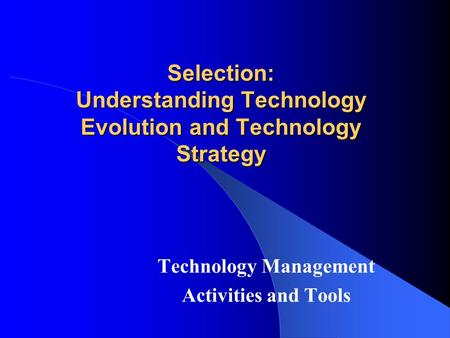 Selection: Understanding Technology Evolution and Technology Strategy