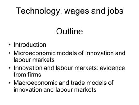 Technology, wages and jobs Outline Introduction Microeconomic models of innovation and labour markets Innovation and labour markets: evidence from firms.