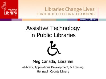 Assistive Technology in Public Libraries Meg Canada, Librarian eLibrary, Applications Development, & Training Hennepin County Library.