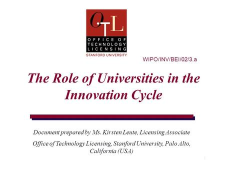 1 WIPO/INV/BEI/02/3.a The Role of Universities in the Innovation Cycle Document prepared by Ms. Kirsten Leute, Licensing Associate Office of Technology.