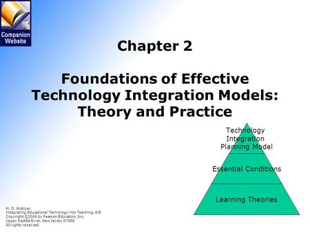 Chapter 2 Foundations of Effective Technology Integration Models: Theory and Practice M. D. Roblyer Integrating Educational Technology into Teaching,
